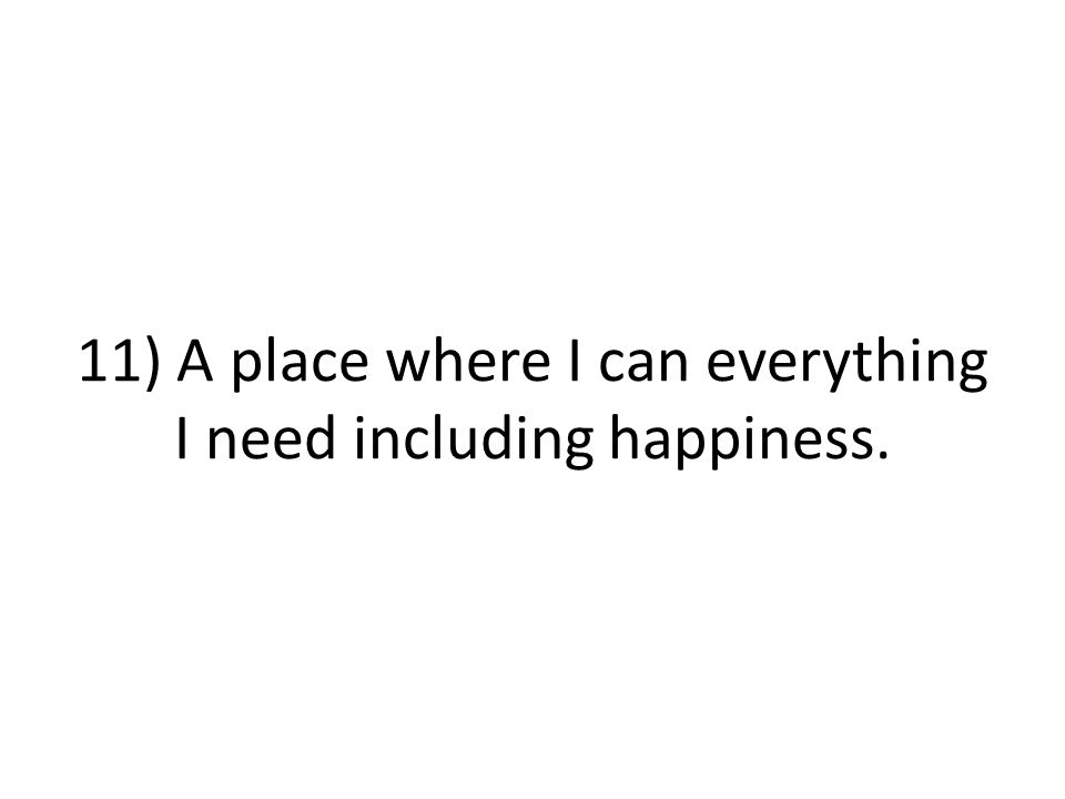11) A place where I can everything I need including happiness.