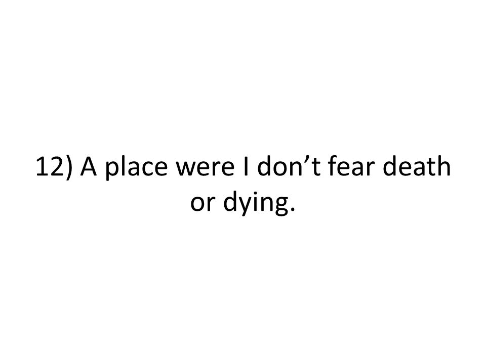 12) A place were I don't fear death or dying.