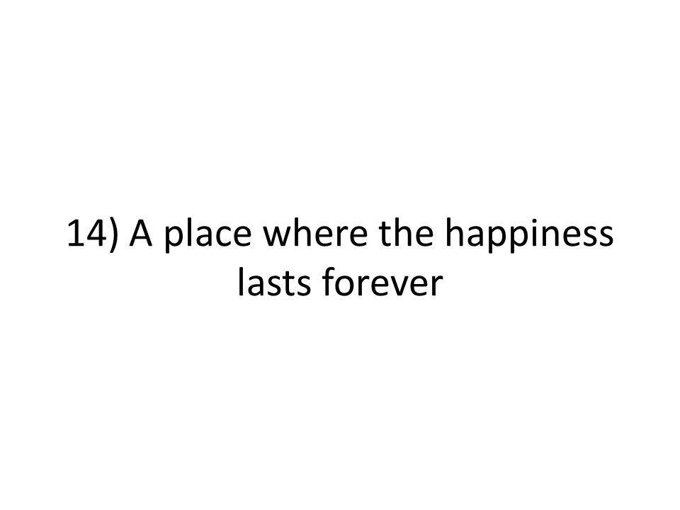 14) A place where the happiness lasts forever