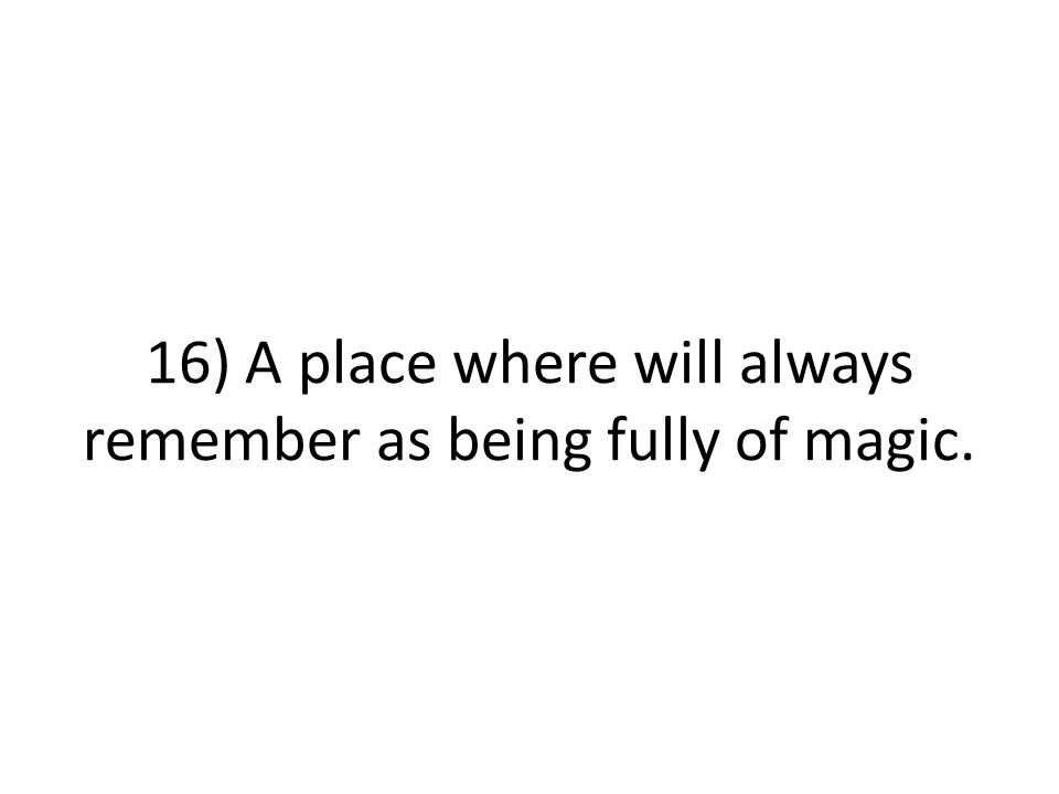 16) A place where will always remember as being fully of magic.