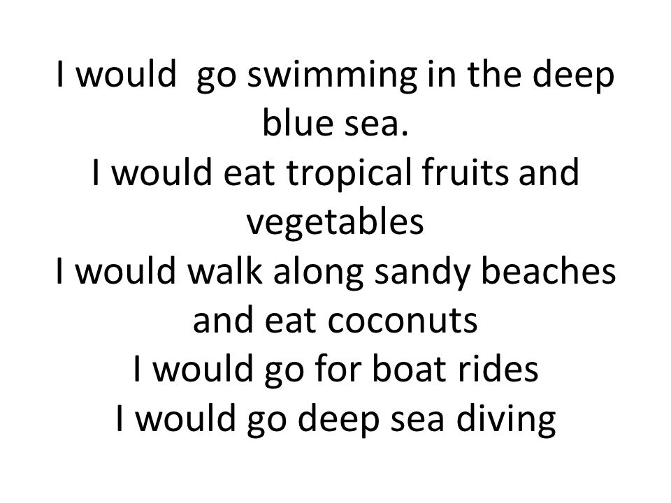 I would go swimming in the deep blue sea.