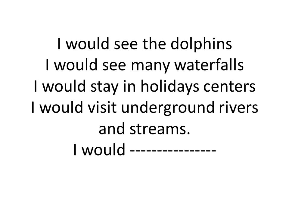 I would see the dolphins I would see many waterfalls I would stay in holidays centers I would visit underground rivers and streams.