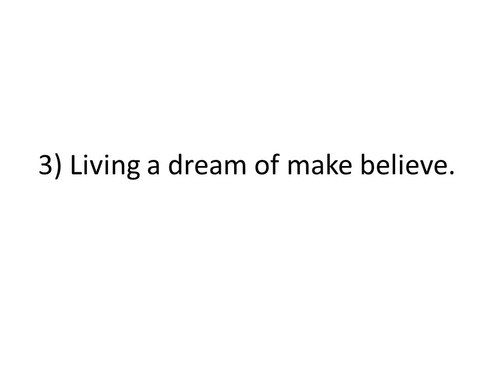3) Living a dream of make believe.