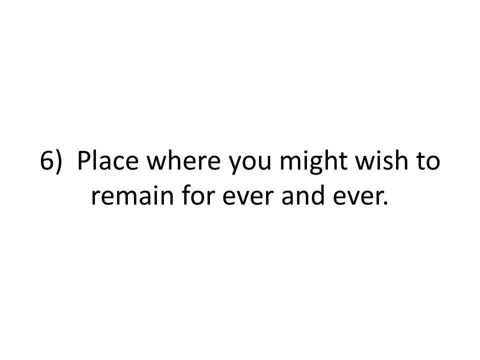 6) Place where you might wish to remain for ever and ever.