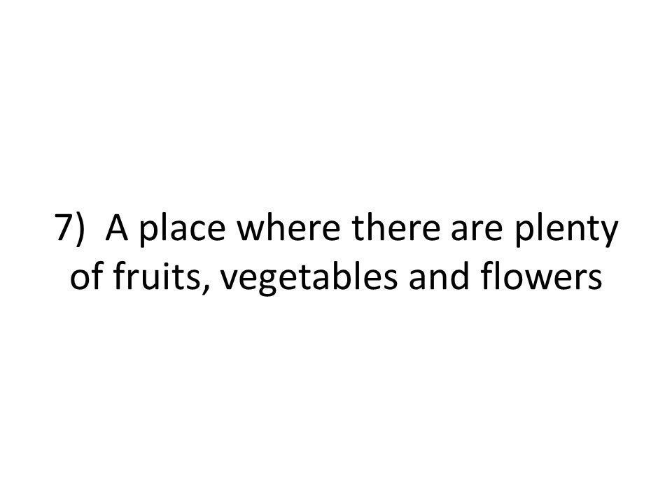 7) A place where there are plenty of fruits, vegetables and flowers