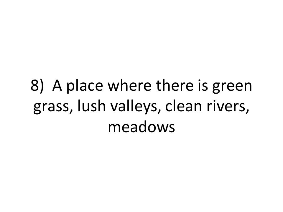 8) A place where there is green grass, lush valleys, clean rivers, meadows
