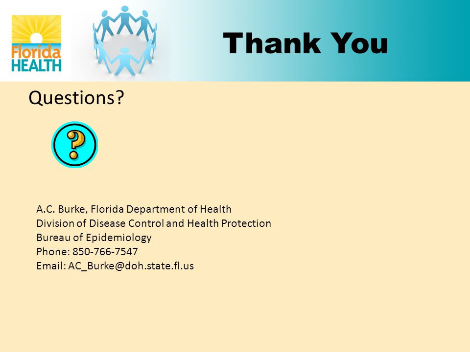 Thank You Questions? A.C. Burke, Florida Department of Health Division of Disease Control and Health Protection Bureau of Epidemiology Phone: 850-766-