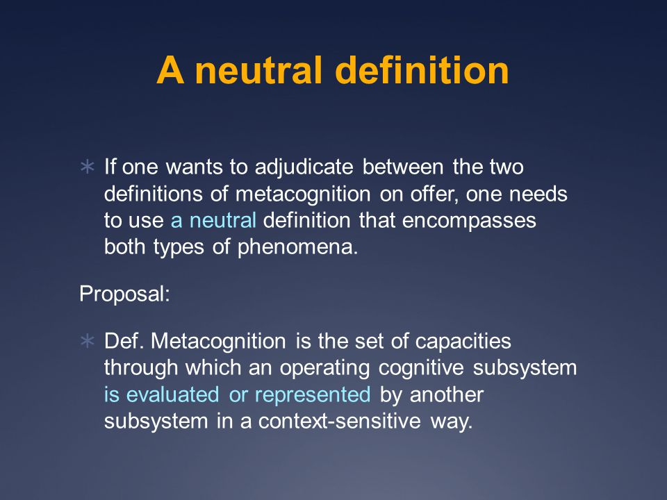 A neutral definition  If one wants to adjudicate between the two definitions of metacognition on offer, one needs to use a neutral definition that encompasses both types of phenomena.