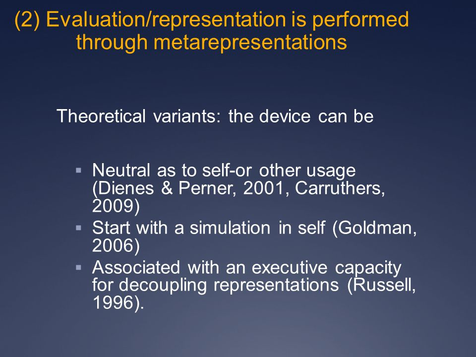 (2) Evaluation/representation is performed through metarepresentations Theoretical variants: the device can be  Neutral as to self-or other usage (Dienes & Perner, 2001, Carruthers, 2009)  Start with a simulation in self (Goldman, 2006)  Associated with an executive capacity for decoupling representations (Russell, 1996).