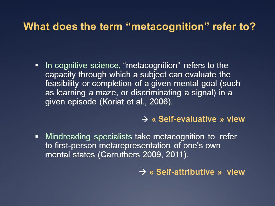 Central examples of metacognition  Retrospective monitoring (judging the adequacy of a response)  Prospective monitoring (evaluating one's ability to carry out a cognitive task)  Ease of learning judgments (reducing uncertainty on time needed to learn)  Knowing judgments ( reducing uncertainty about belief accuracy)  Monitoring emotions & motivations (social purposes).