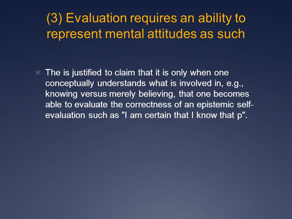 (3) Evaluation requires an ability to represent mental attitudes as such  The is justified to claim that it is only when one conceptually understands what is involved in, e.g., knowing versus merely believing, that one becomes able to evaluate the correctness of an epistemic self- evaluation such as I am certain that I know that p .