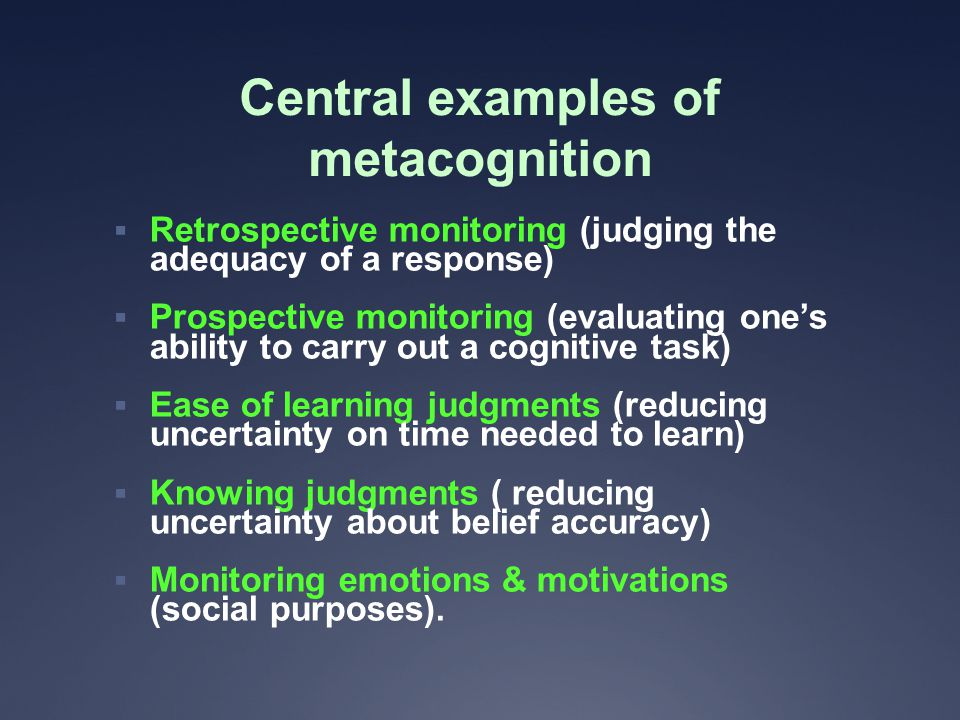 Central examples of metacognition  Retrospective monitoring (judging the adequacy of a response)  Prospective monitoring (evaluating one's ability to carry out a cognitive task)  Ease of learning judgments (reducing uncertainty on time needed to learn)  Knowing judgments ( reducing uncertainty about belief accuracy)  Monitoring emotions & motivations (social purposes).