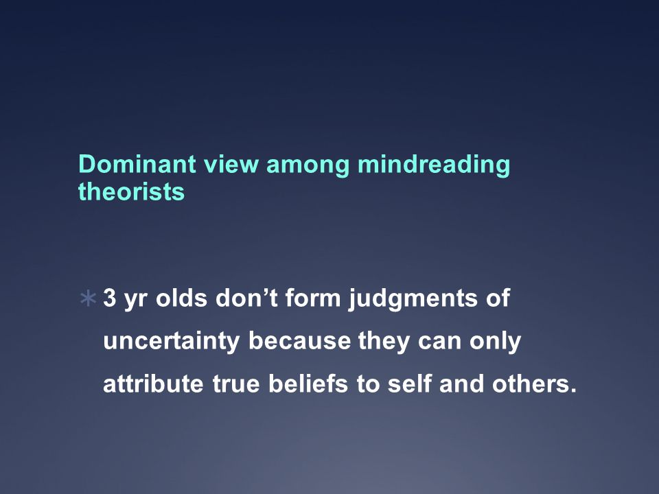 Dominant view among mindreading theorists  3 yr olds don't form judgments of uncertainty because they can only attribute true beliefs to self and others.