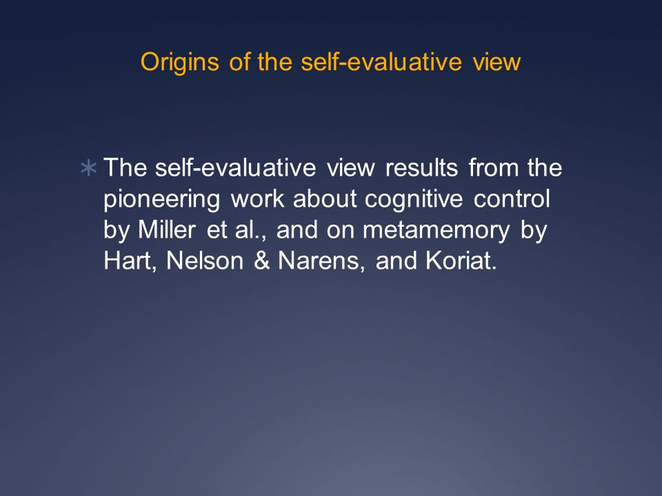 Origins of the self-evaluative view  The self-evaluative view results from the pioneering work about cognitive control by Miller et al., and on metamemory by Hart, Nelson & Narens, and Koriat.