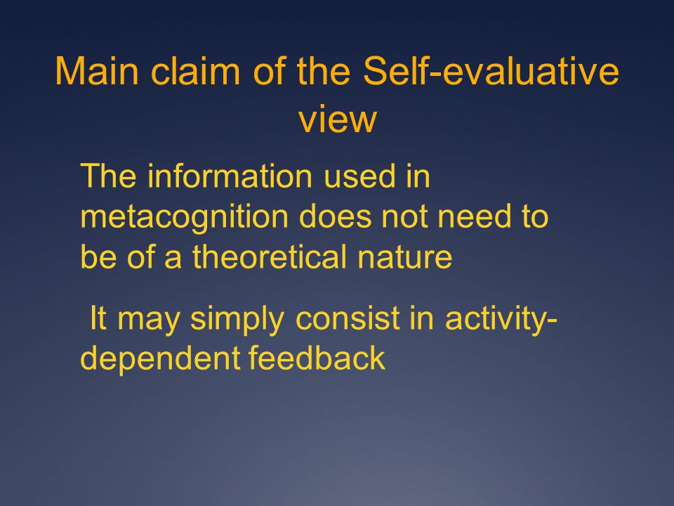 Main claim of the Self-evaluative view The information used in metacognition does not need to be of a theoretical nature It may simply consist in activity- dependent feedback
