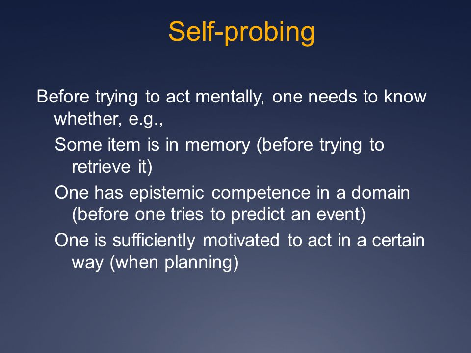 Self-probing Before trying to act mentally, one needs to know whether, e.g., Some item is in memory (before trying to retrieve it) One has epistemic competence in a domain (before one tries to predict an event) One is sufficiently motivated to act in a certain way (when planning)