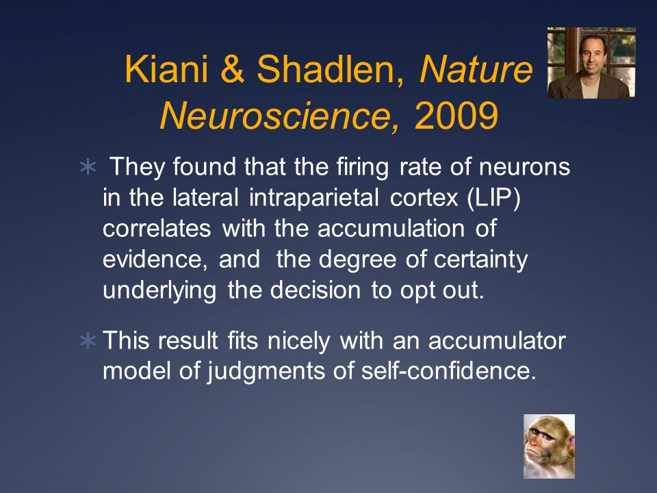 Kiani & Shadlen, Nature Neuroscience, 2009  They found that the firing rate of neurons in the lateral intraparietal cortex (LIP) correlates with the accumulation of evidence, and the degree of certainty underlying the decision to opt out.