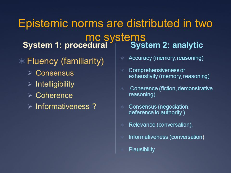 Epistemic norms are distributed in two mc systems System 1: procedural  Fluency (familiarity)  Consensus  Intelligibility  Coherence  Informativeness .