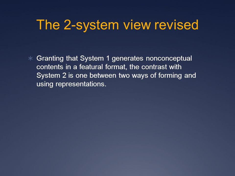 The 2-system view revised  Granting that System 1 generates nonconceptual contents in a featural format, the contrast with System 2 is one between two ways of forming and using representations.