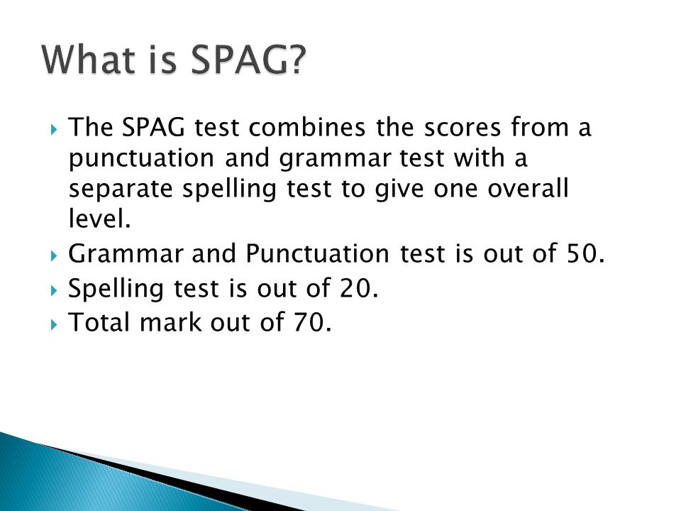  The SPAG test combines the scores from a punctuation and grammar test with a separate spelling test to give one overall level.