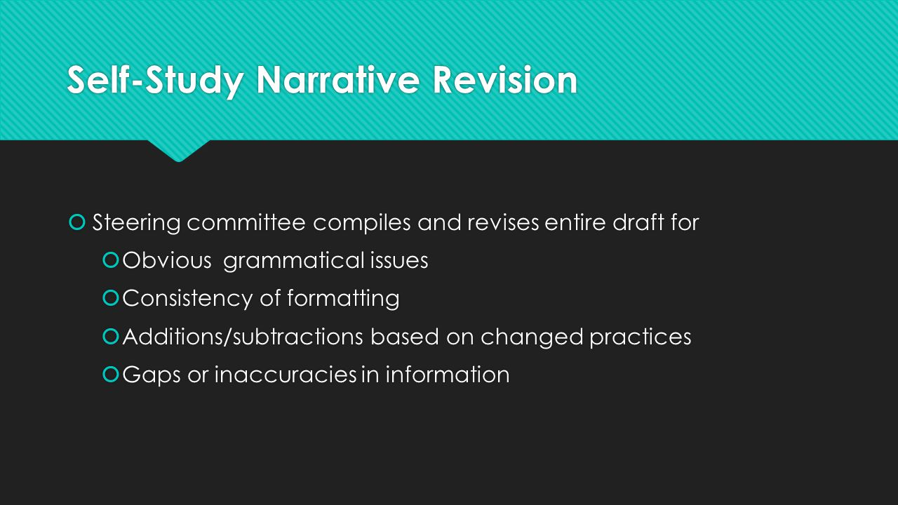 Self-Study Narrative Revision  Steering committee compiles and revises entire draft for  Obvious grammatical issues  Consistency of formatting  Ad