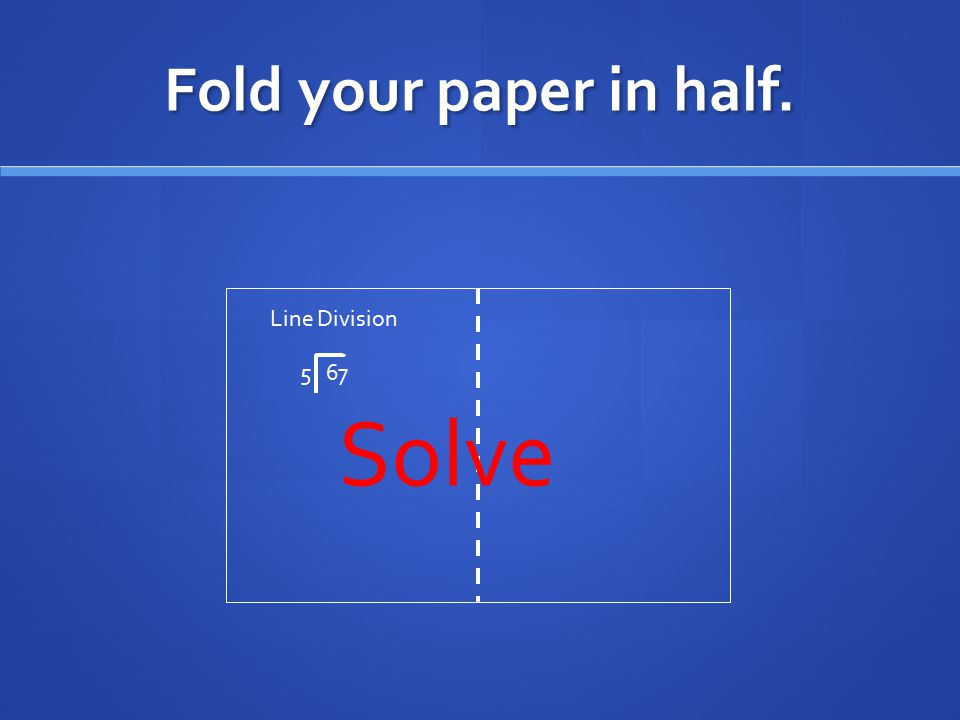 Fold your paper in half. Line Division 5 67 Solve
