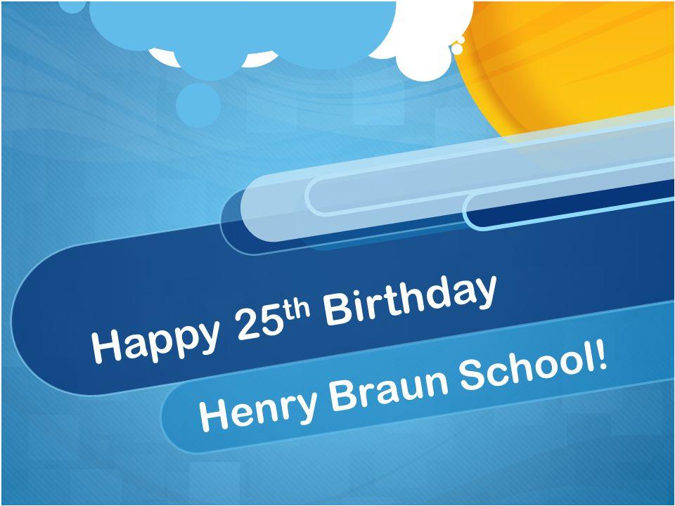 Happy 25 th Birthday Henry Braun School!