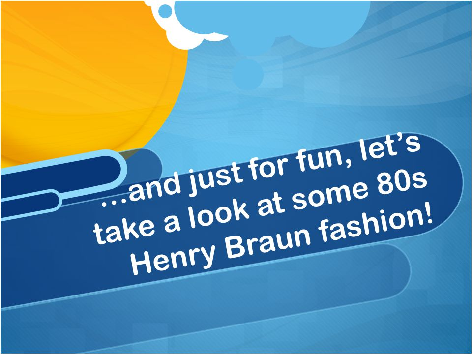 …and just for fun, let's take a look at some 80s Henry Braun fashion!