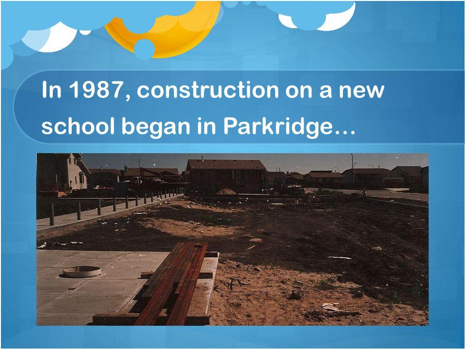 In 1987, construction on a new school began in Parkridge…