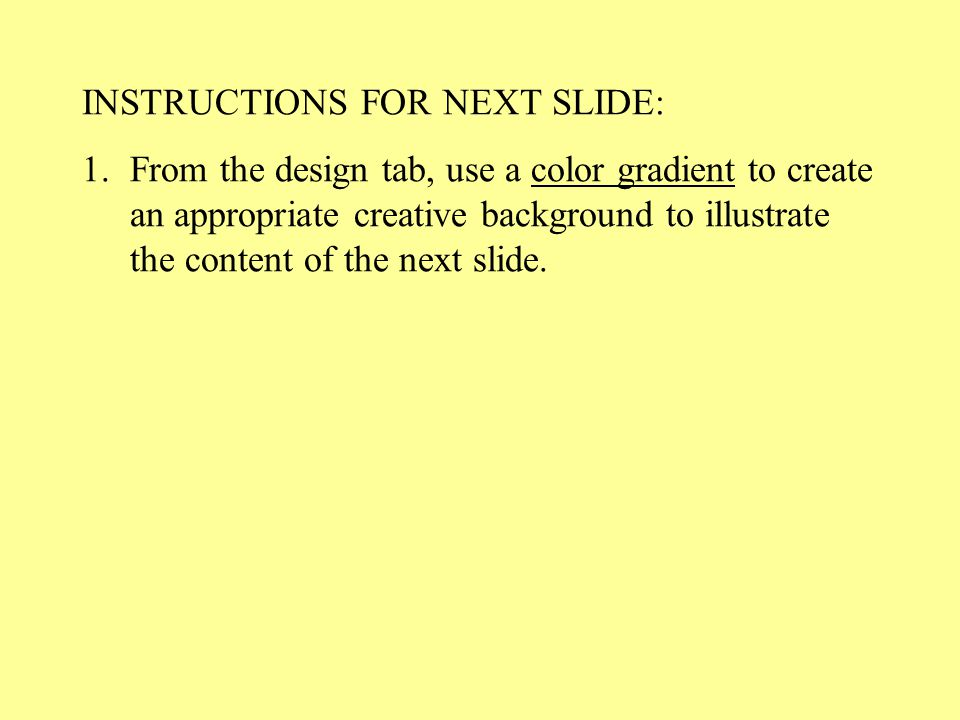 INSTRUCTIONS FOR NEXT SLIDE: 1.From the design tab, use a color gradient to create an appropriate creative background to illustrate the content of the next slide.