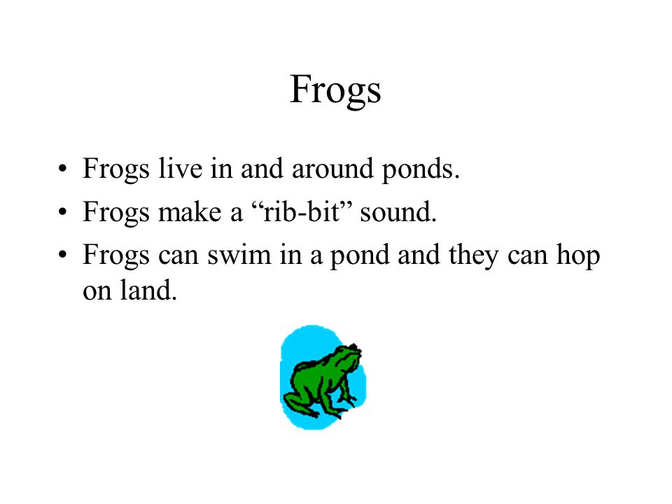 Frogs Frogs live in and around ponds. Frogs make a rib-bit sound.