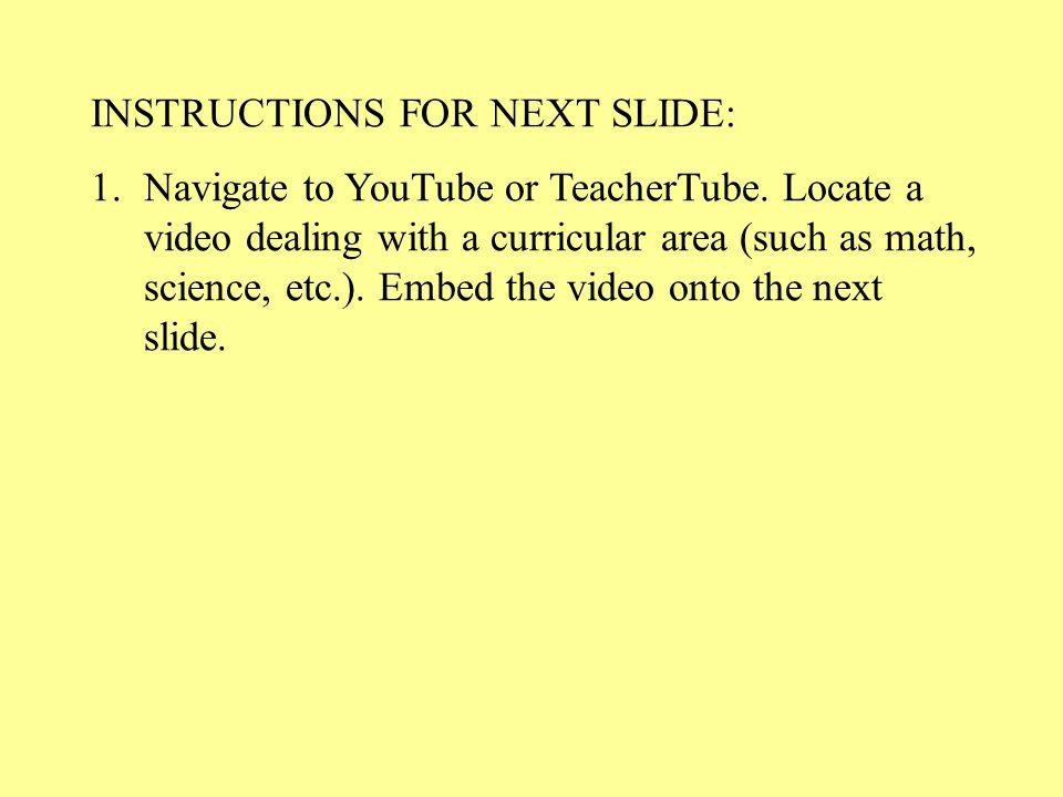 INSTRUCTIONS FOR NEXT SLIDE: 1.Navigate to YouTube or TeacherTube.