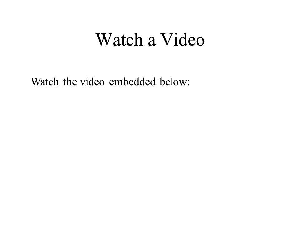 Watch a Video Watch the video embedded below: