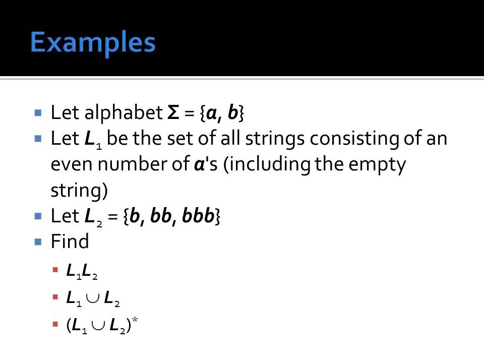  Let alphabet Σ = {a, b}  Let L 1 be the set of all strings consisting of an even number of a s (including the empty string)  Let L 2 = {b, bb, bbb}  Find L1L2L1L2 L1  L2L1  L2 (L1  L2)*(L1  L2)*