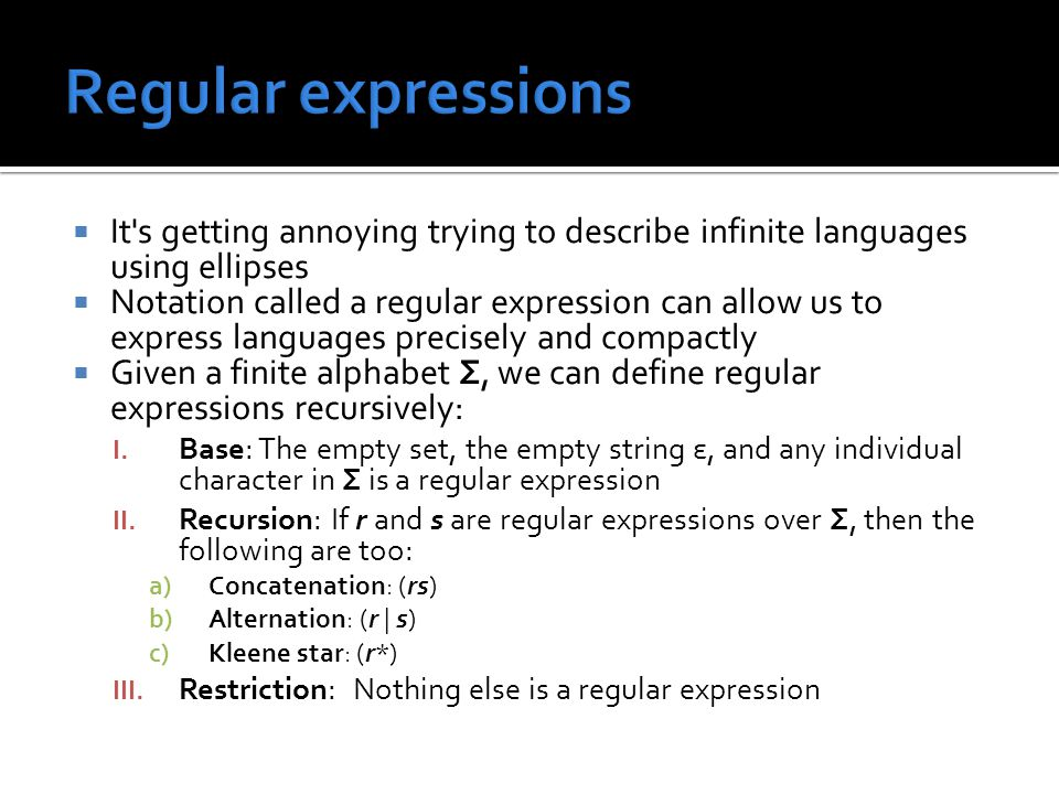  It s getting annoying trying to describe infinite languages using ellipses  Notation called a regular expression can allow us to express languages precisely and compactly  Given a finite alphabet Σ, we can define regular expressions recursively: I.