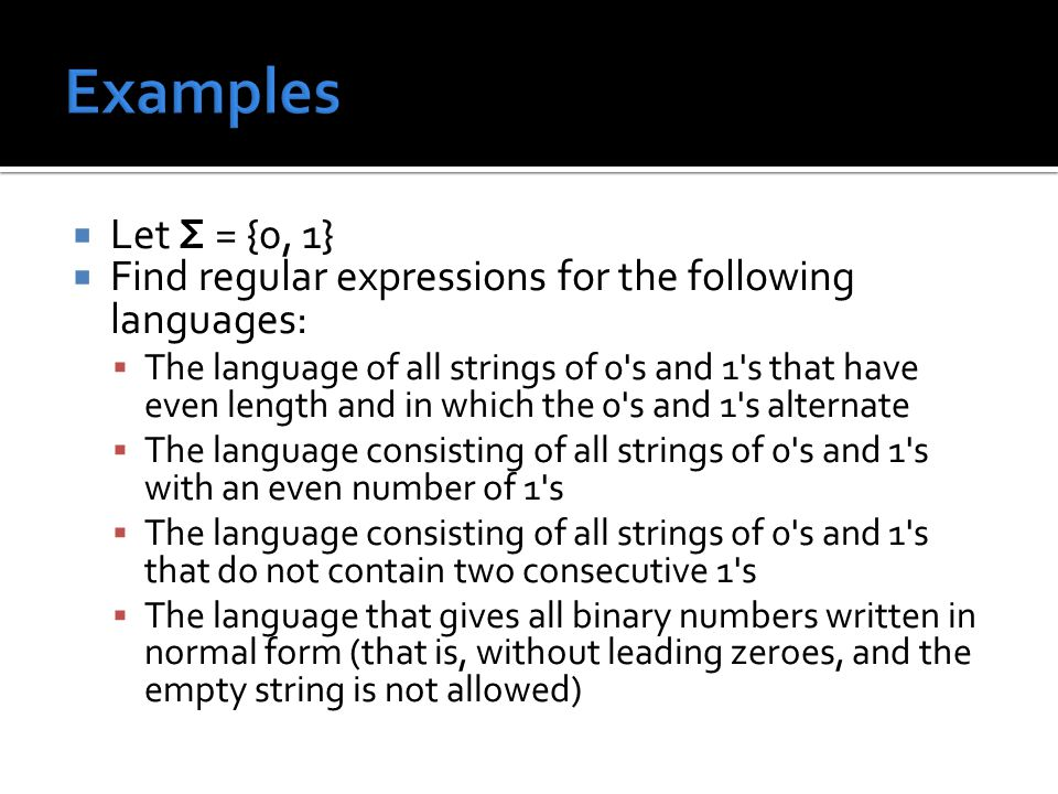 Let Σ = {0, 1}  Find regular expressions for the following languages:  The language of all strings of 0 s and 1 s that have even length and in which the 0 s and 1 s alternate  The language consisting of all strings of 0 s and 1 s with an even number of 1 s  The language consisting of all strings of 0 s and 1 s that do not contain two consecutive 1 s  The language that gives all binary numbers written in normal form (that is, without leading zeroes, and the empty string is not allowed)