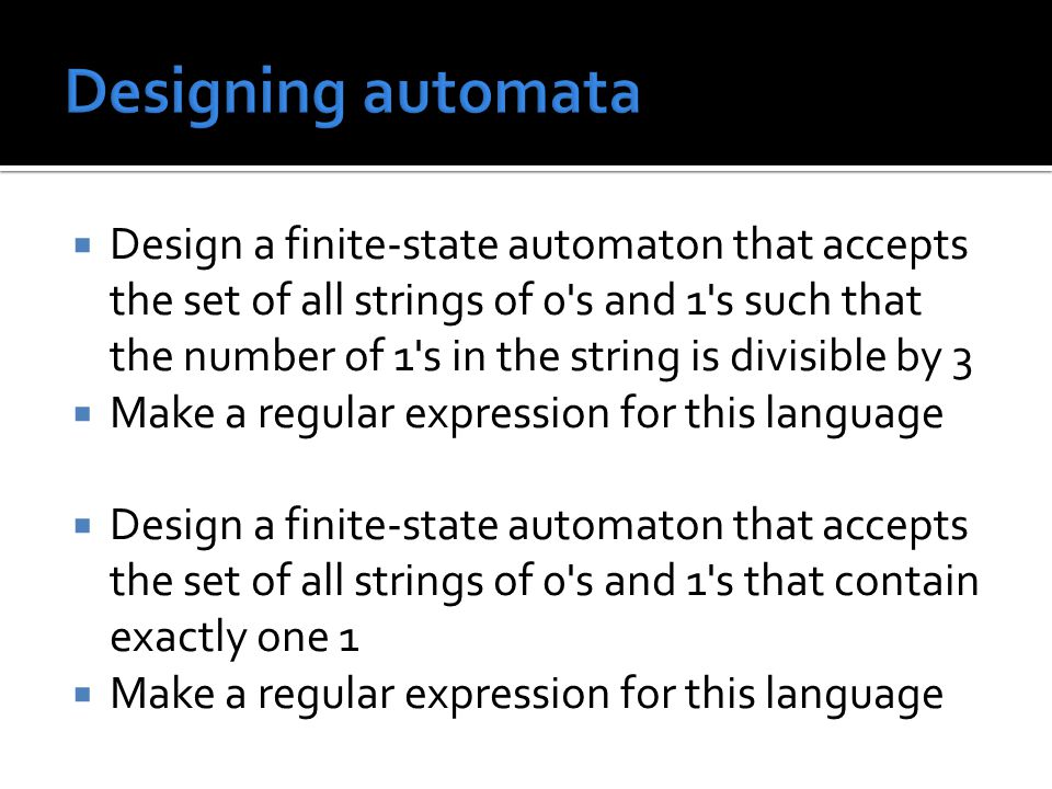  Design a finite-state automaton that accepts the set of all strings of 0 s and 1 s such that the number of 1 s in the string is divisible by 3  Make a regular expression for this language  Design a finite-state automaton that accepts the set of all strings of 0 s and 1 s that contain exactly one 1  Make a regular expression for this language