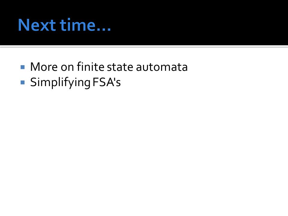  More on finite state automata  Simplifying FSA s