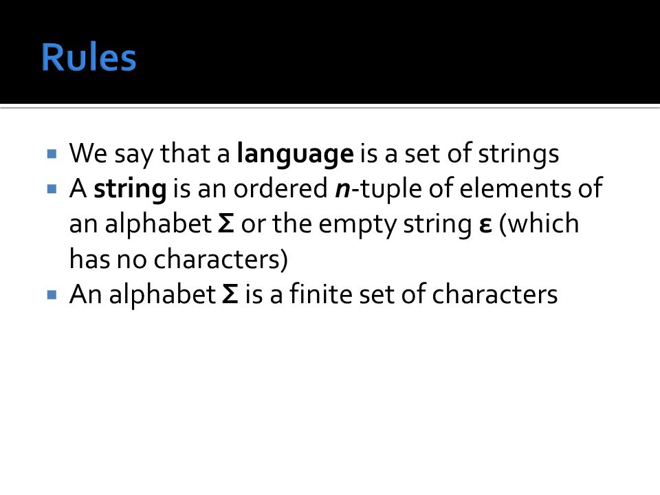  We say that a language is a set of strings  A string is an ordered n-tuple of elements of an alphabet Σ or the empty string ε (which has no characters)  An alphabet Σ is a finite set of characters