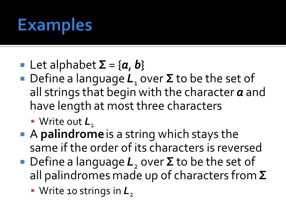 Let alphabet Σ = {a, b}  Define a language L 1 over Σ to be the set of all strings that begin with the character a and have length at most three characters  Write out L 1  A palindrome is a string which stays the same if the order of its characters is reversed  Define a language L 2 over Σ to be the set of all palindromes made up of characters from Σ  Write 10 strings in L 2