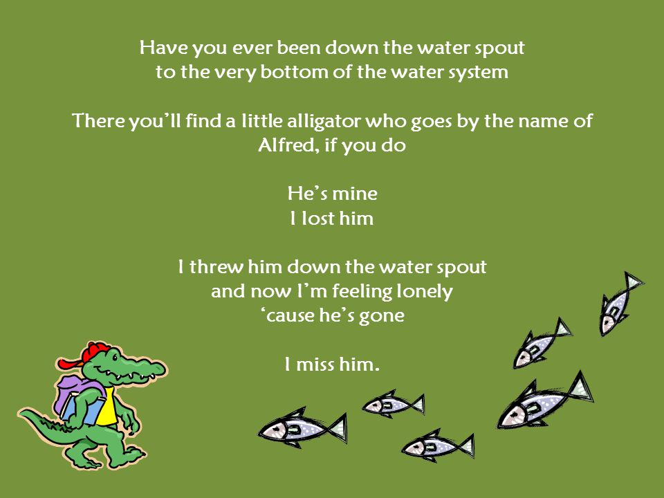 Have you ever been down the water spout to the very bottom of the water system There you'll find a little alligator who goes by the name of Alfred, if you do He's mine I lost him I threw him down the water spout and now I'm feeling lonely 'cause he's gone I miss him.