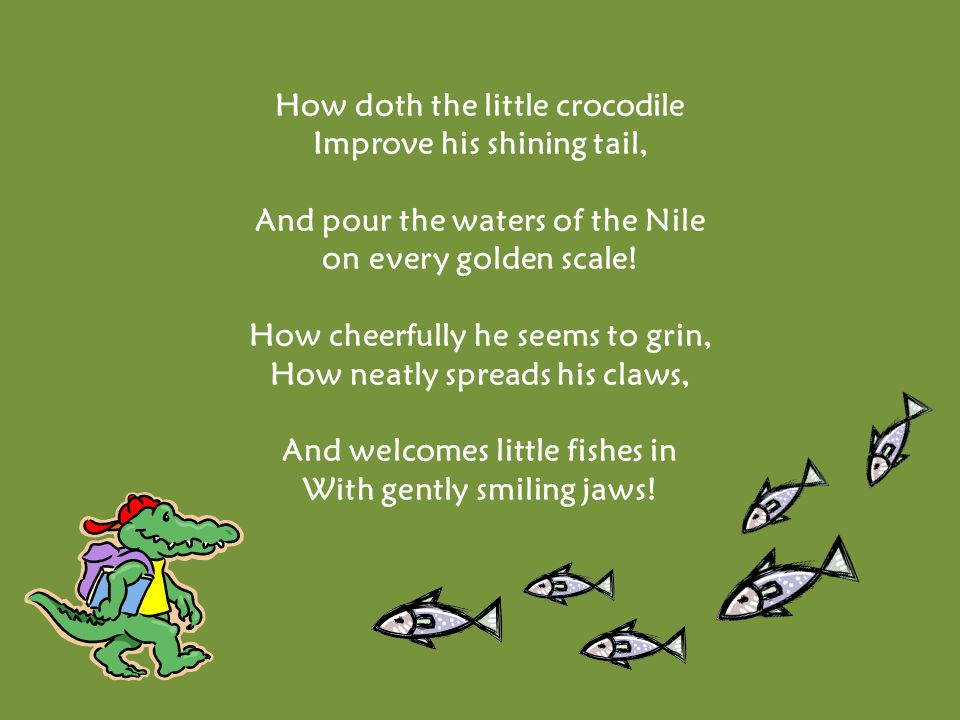 How doth the little crocodile Improve his shining tail, And pour the waters of the Nile on every golden scale.
