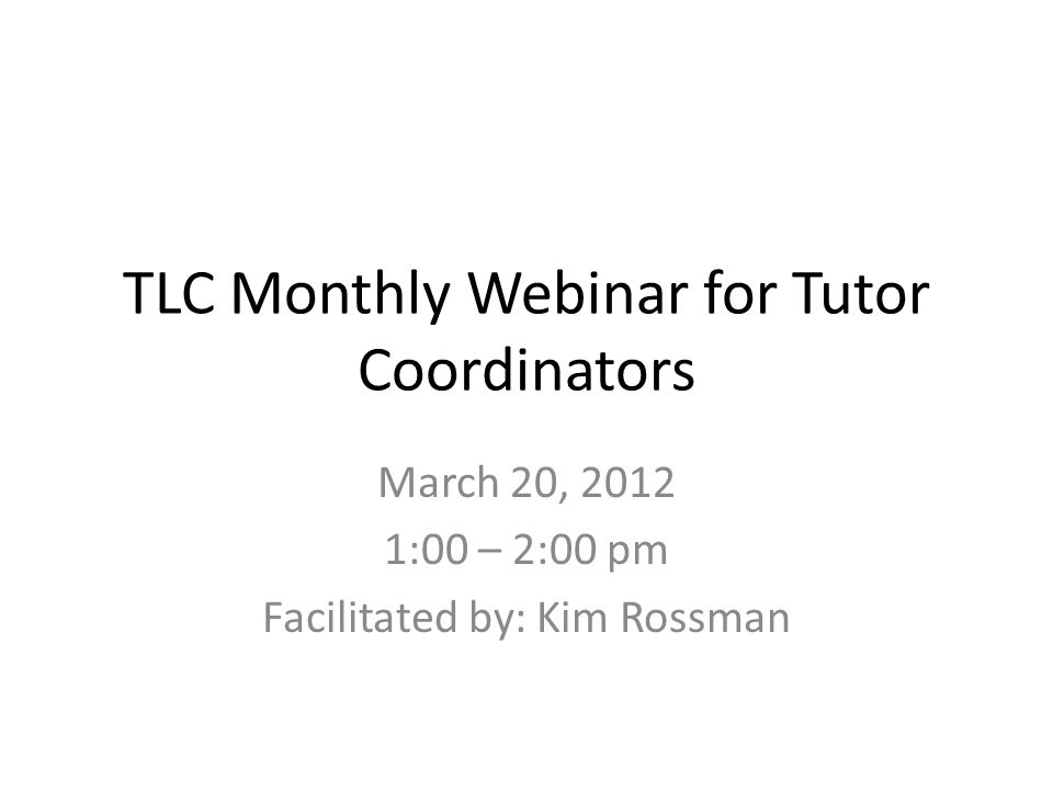 TLC Monthly Webinar for Tutor Coordinators March 20, 2012 1:00 – 2:00 pm Facilitated by: Kim Rossman