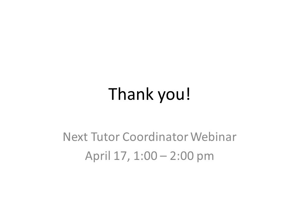 Thank you! Next Tutor Coordinator Webinar April 17, 1:00 – 2:00 pm