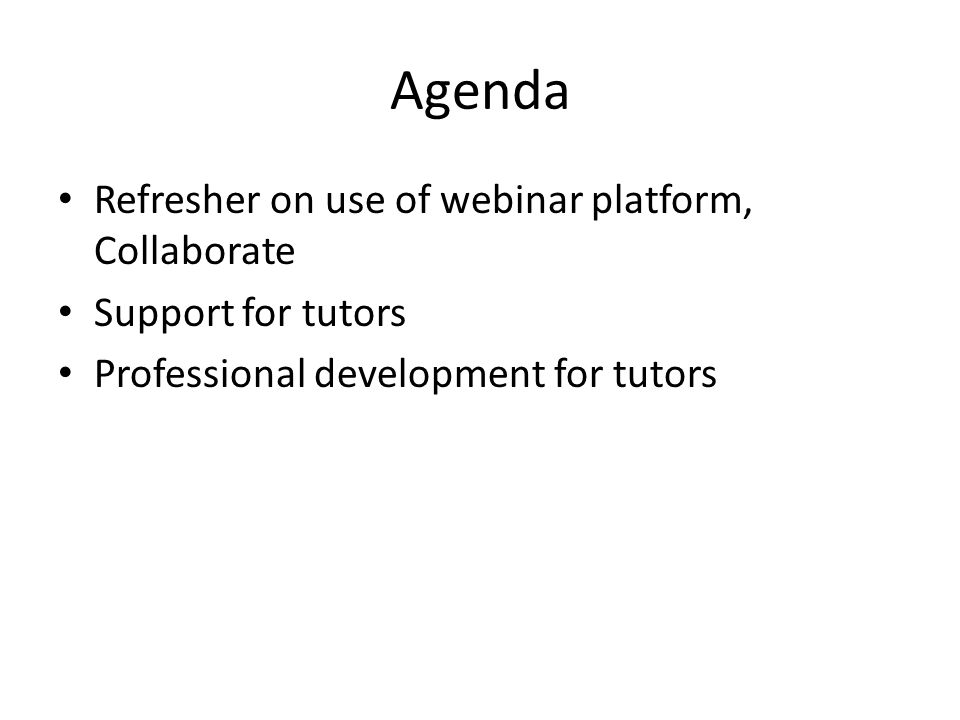 Agenda Refresher on use of webinar platform, Collaborate Support for tutors Professional development for tutors