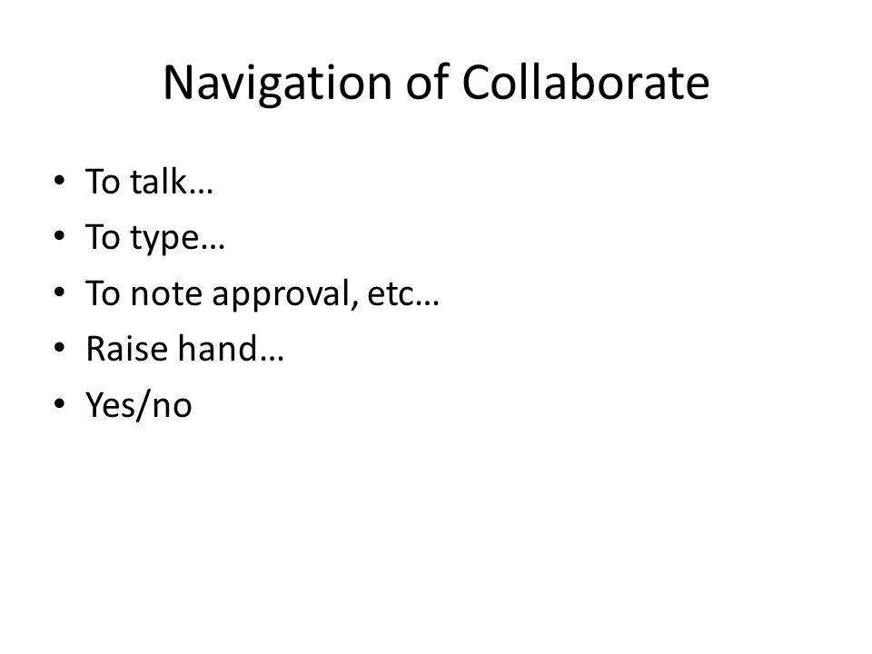 Navigation of Collaborate To talk… To type… To note approval, etc… Raise hand… Yes/no