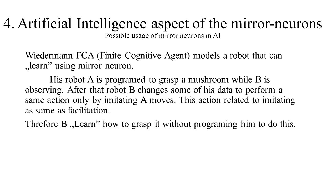 4. Artificial Intelligence aspect of the mirror-neurons Possible usage of mirror neurons in AI Wiedermann FCA (Finite Cognitive Agent) models a robot