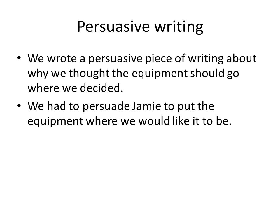 Persuasive writing We wrote a persuasive piece of writing about why we thought the equipment should go where we decided.