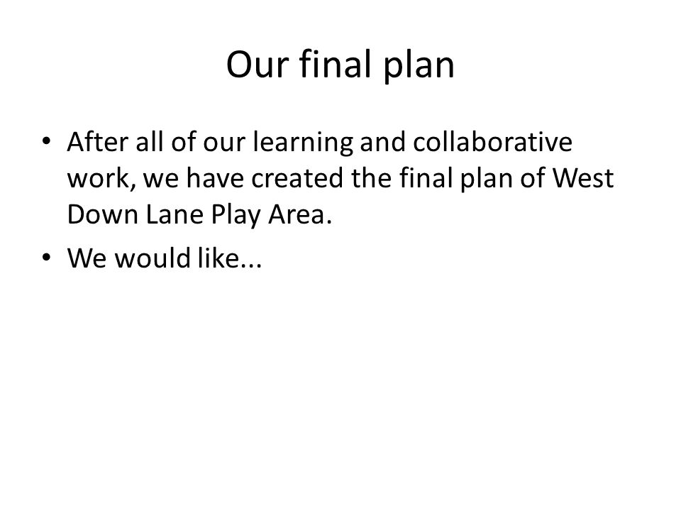 Our final plan After all of our learning and collaborative work, we have created the final plan of West Down Lane Play Area.
