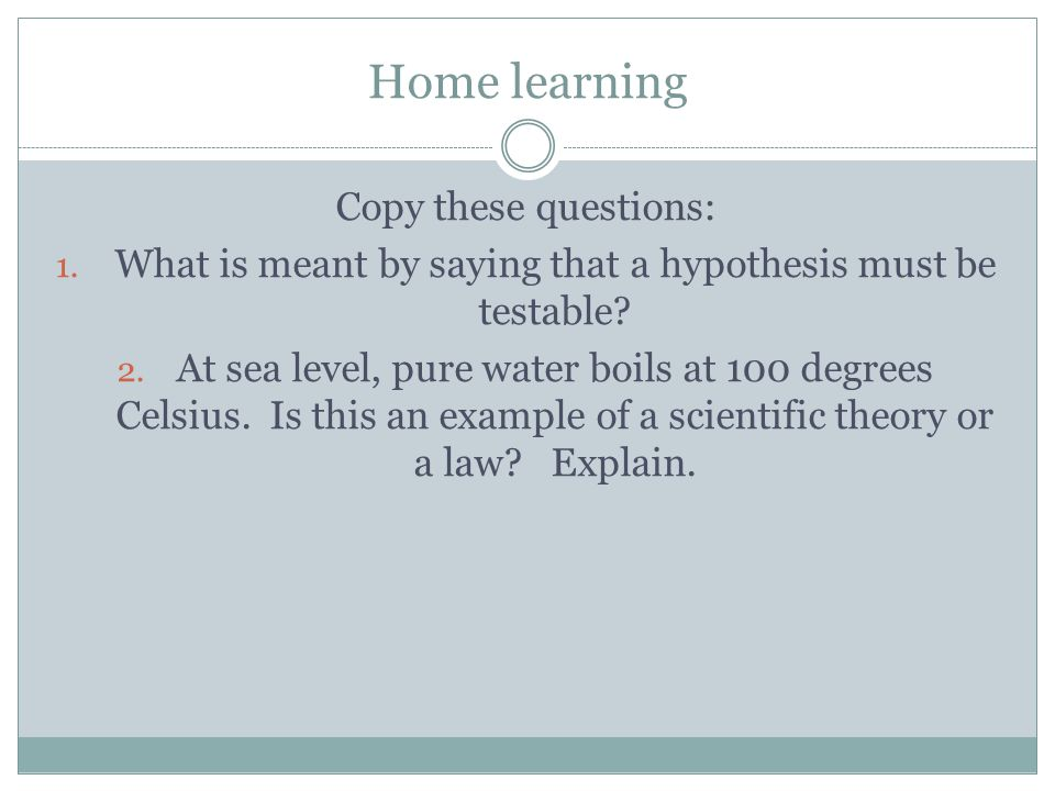 Home learning Copy these questions: 1. What is meant by saying that a hypothesis must be testable? 2. At sea level, pure water boils at 100 degrees Ce